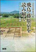 飛鳥・藤原京を読み解く 古代国家誕生の軌跡